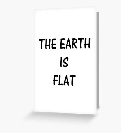 THE EARTH IS FLAT Greeting Card