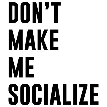 DON'T MAKE ME SOCIALIZE by limitlezz