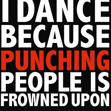 I dance because punching people is frowned upon dancing dancer by losttribe