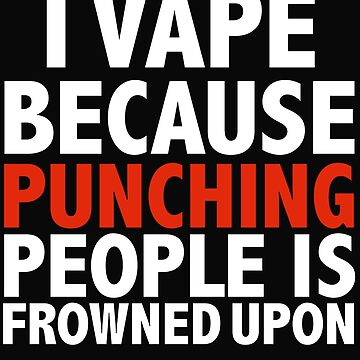 I vape because punching people is frowned upon vaping vaper by losttribe