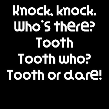 Funny Knock Knock Joke Knock, knock. Who's there? Tooth Tooth who? Tooth or dare! by DogBoo