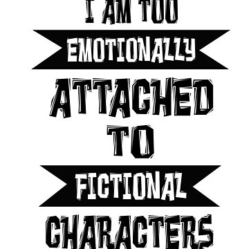 I am too emotionally attached to fictional characters by birdeyes