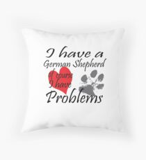 I have a German Shepherd of course I have problems Throw Pillow