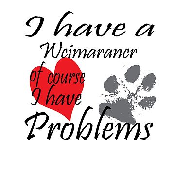 I have a Weimaraner of course I have problems by handcraftline