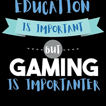 Education Is Important but Gaming Is Importanter by epicshirts