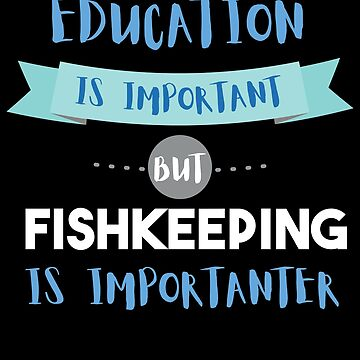 Education Is Important but Fishkeeping Is Importanter by epicshirts