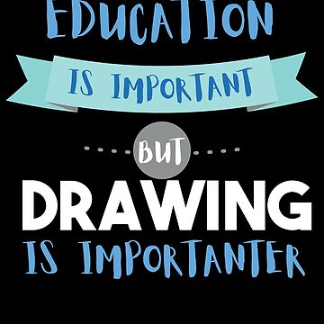 Education Is Important but Drawing Is Importanter by epicshirts