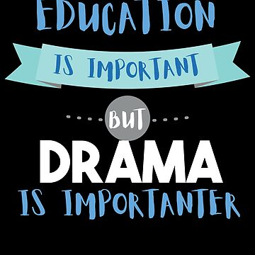 Education Is Important but Drama Is Importanter by epicshirts
