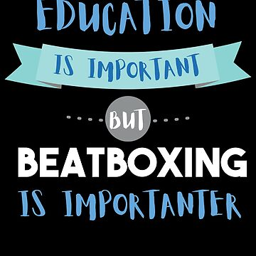 Education Is Important but Beatboxing Is Importanter by epicshirts