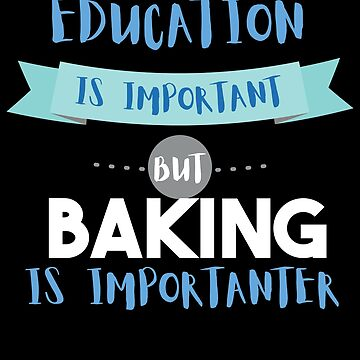 Education Is Important but Baking Is Importanter by epicshirts