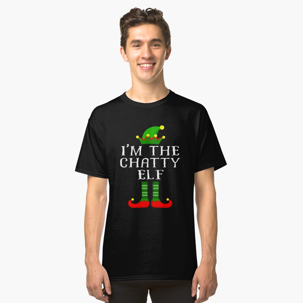 Im The Chatty Elf T Shirt Matching Family Christmas Matching Elf Christmas group green pjs costume pajamas for siblings, parents, friends, adults funny Xmas quote elf hat & shoes Classic T-Shirt Front