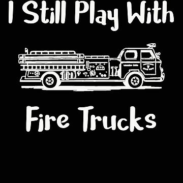 I Still Play With Fire Trucks by stacyanne324