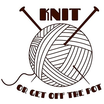 Knit or get off the pot by localzonly