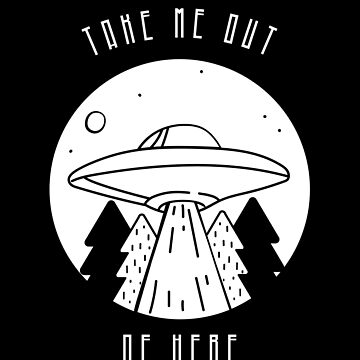 """Take Me Out Of Here"" Ufo, Alien, Conspiracy, Gift Idea, Gift by Kaiser-Designs"