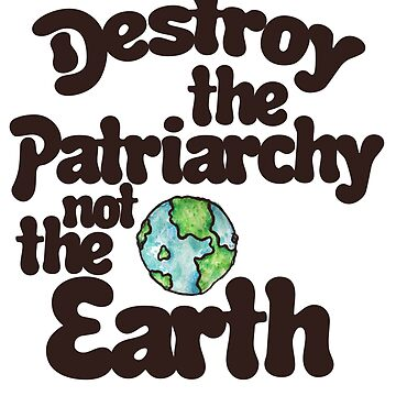 Destroy the Patriarchy not the earth by Boogiemonst
