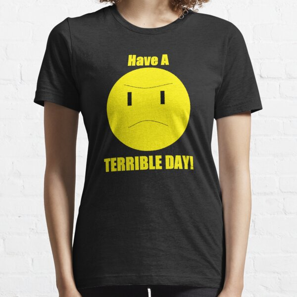 Have a Terrible Day! Essential T-Shirt