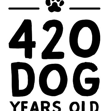 420 Dog Years Old  by bravos