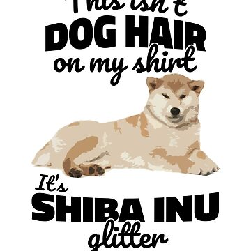 It's Not Dog Hair On My Shirt It's Shiba Inu Glitter by hadicazvysavaca