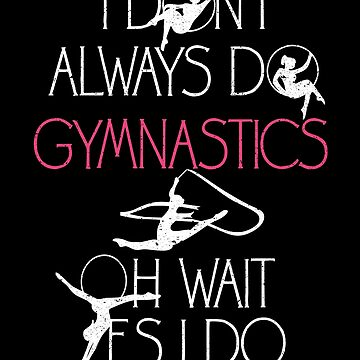 I Don't Always Do Gymnastics Sport Dance Bend Flip by kieranight