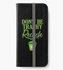 Don't Be Trashy Recycle Ecofriendly Environmentalist iPhone Wallet/Case/Skin