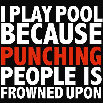 I play pool because punching people is frowned upon by losttribe
