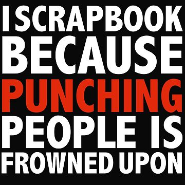 I scrapbook because punching people is frowned upon scrapbooking by losttribe