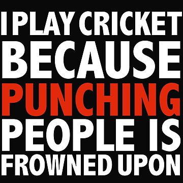 I play cricket because punching people is frowned upon cricket player by losttribe