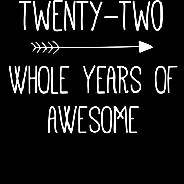 Birthday 22 Whole Years Of Awesome by with-care