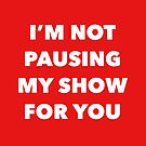 TV Binger gift - Im not pausing my show for you  by LJCM