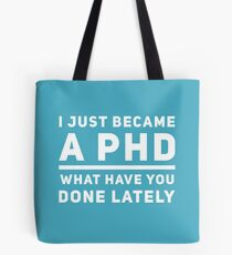 Graduation Gift - I just Became a PHD What have you Done Lately - Doctorate  Tote Bag