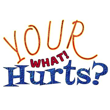 Your what! Hurts? by Vinto