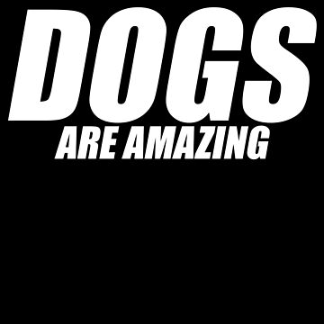 Dogs are Amazing Apparel by CustUmmMerch