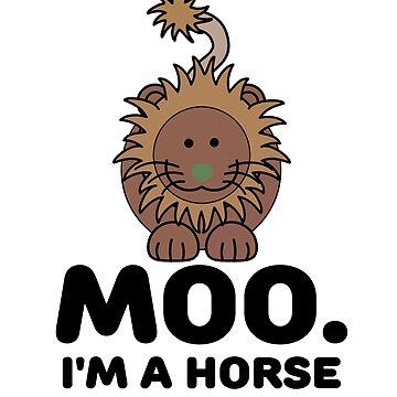 Moo. I'm a horse  by birdeyes