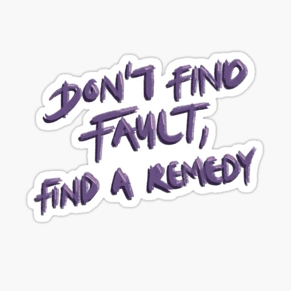 Don't find fault, find a remedy Sticker