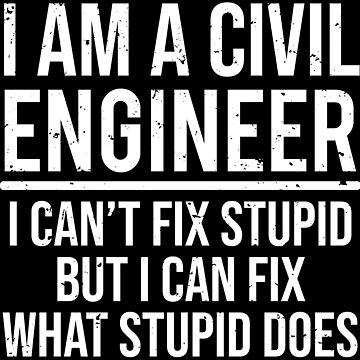 Civil Engineer I Can't Fix Stupid Funny T-shirt by zcecmza