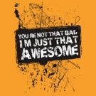 You're Not That Bad I'm Just That Awesome - SS by Jim Felder