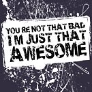 You're Not That Bad I'm Just That Awesome - White - LS by Jim Felder