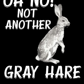 Oh No Not Another Gray Hare by LarkDesigns