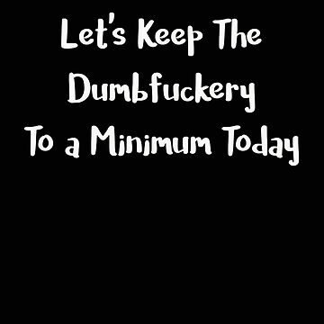 Let's Keep the Dumbfuckery to a Minimum Today by stacyanne324