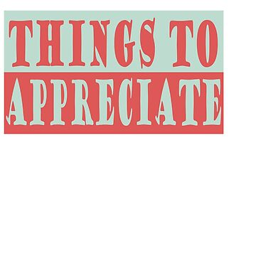 """Things To Appreciate"" tee design for everybody. Makes a nice gift this holiday too!  by Customdesign200"