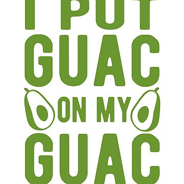 I put guac on my guac by goodtogotees