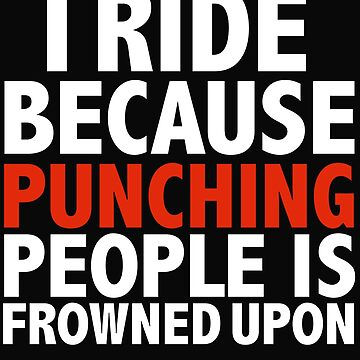 I Ride because punching people is frowned upon Rider Riding by losttribe