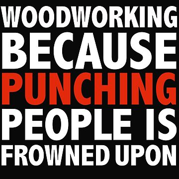 Woodworking because punching people is frowned upon by losttribe