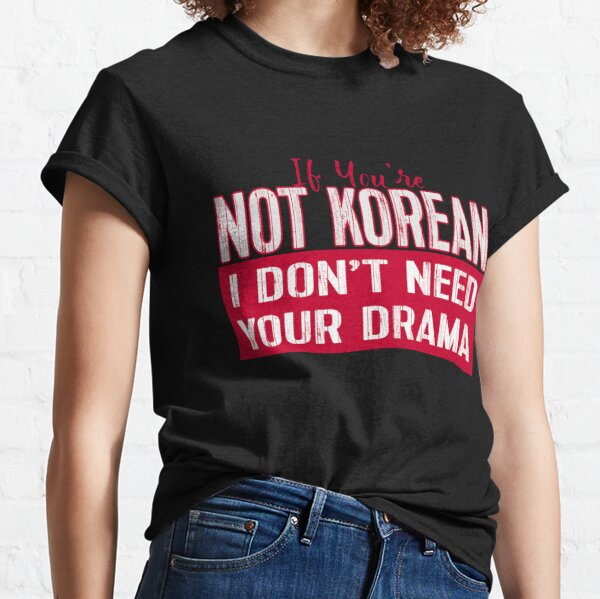 If You're Not Korean I Don't Need Your Drama KDRAMA Classic T-Shirt