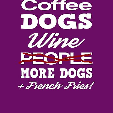 Coffee, Dogs, Wine, Not People, More Dogs, and French Fries! by dwarmuth