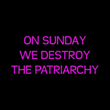 On Sunday we destroy the patriarchy. by kailukask