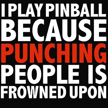 I play pinball I play cricket because punching people is frowned upon by losttribe