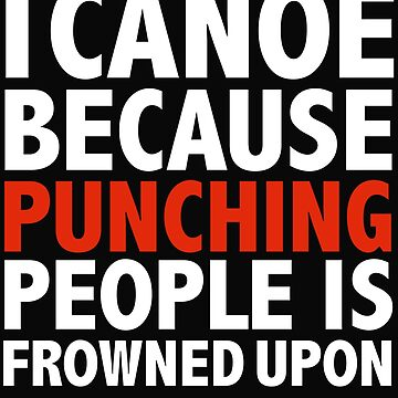I canoe because punching people is frowned upon canoeing kayak kayaking by losttribe