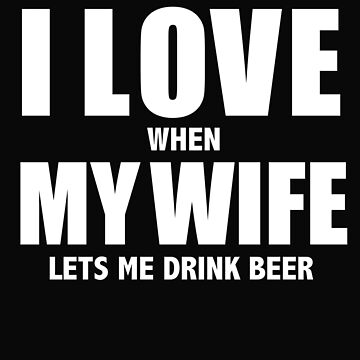 Love my wife when she lets me drinks beer whipped by losttribe