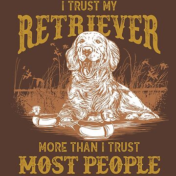 I Trust My Reitriever More Than I Trust Most People - for Gun Hunters and Duck and Geese Hunters, Retrievers, Dogs by manbird